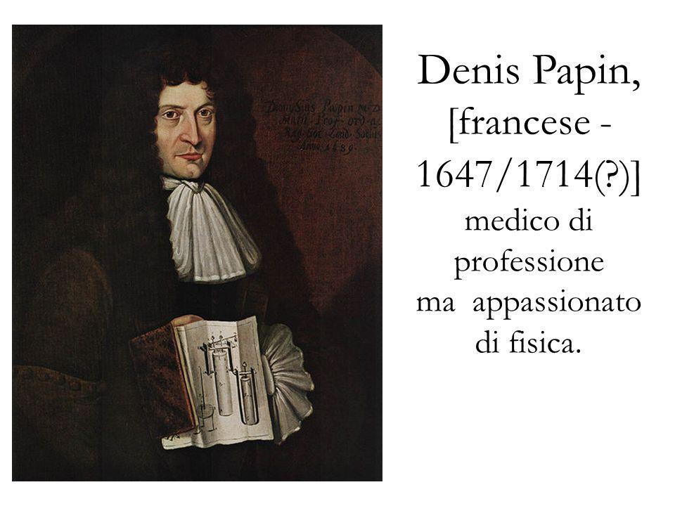 Denis Papin, [francese - 1647/1714(